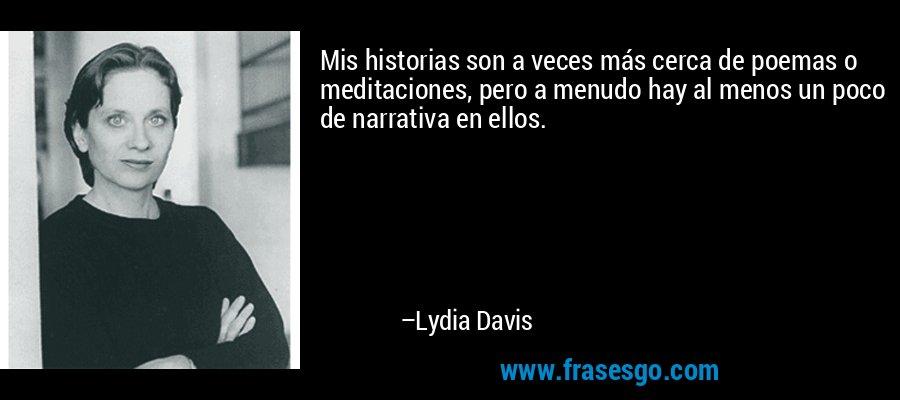 Mis historias son a veces más cerca de poemas o meditaciones, pero a menudo hay al menos un poco de narrativa en ellos. – Lydia Davis