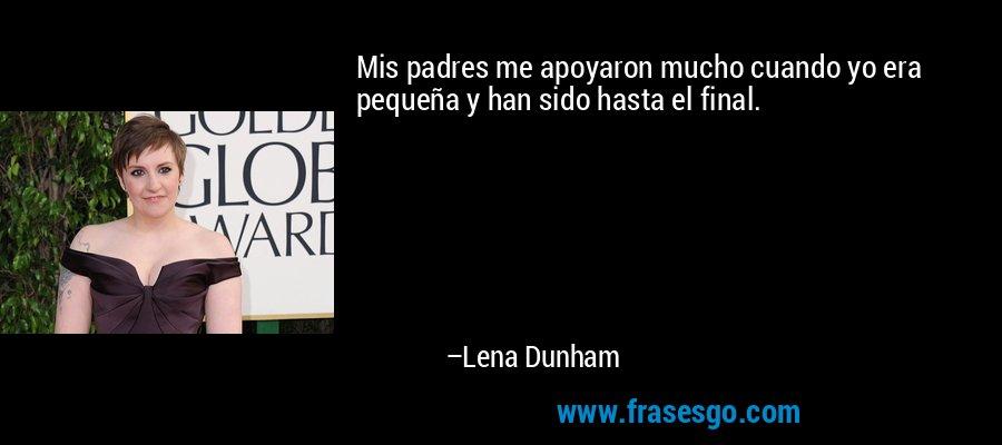 Mis padres me apoyaron mucho cuando yo era pequeña y han sido hasta el final. – Lena Dunham