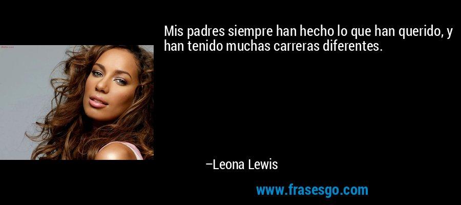 Mis padres siempre han hecho lo que han querido, y han tenido muchas carreras diferentes. – Leona Lewis