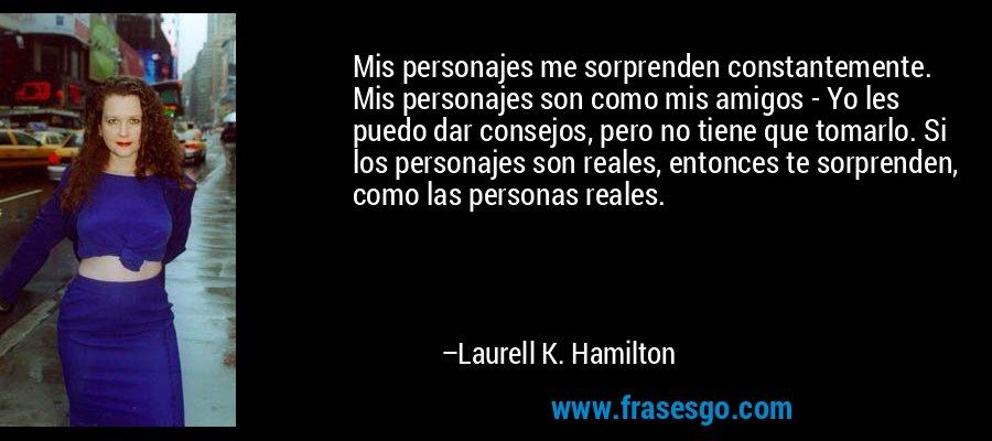 Mis personajes me sorprenden constantemente. Mis personajes son como mis amigos - Yo les puedo dar consejos, pero no tiene que tomarlo. Si los personajes son reales, entonces te sorprenden, como las personas reales. – Laurell K. Hamilton