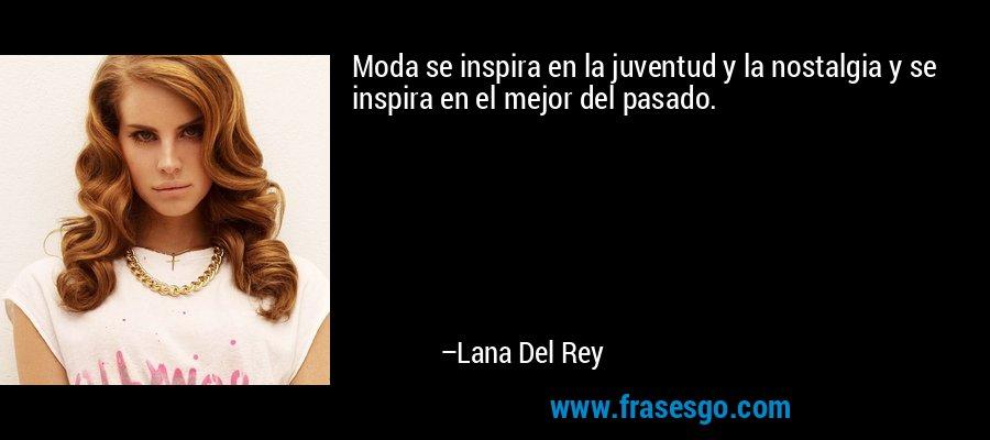 Moda se inspira en la juventud y la nostalgia y se inspira en el mejor del pasado. – Lana Del Rey