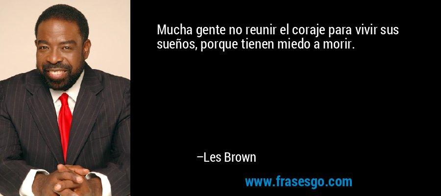 Mucha gente no reunir el coraje para vivir sus sueños, porque tienen miedo a morir. – Les Brown