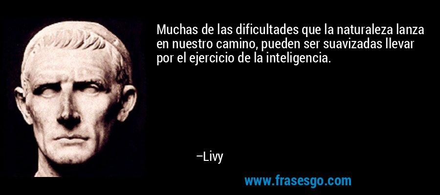 Muchas de las dificultades que la naturaleza lanza en nuestro camino, pueden ser suavizadas llevar por el ejercicio de la inteligencia. – Livy