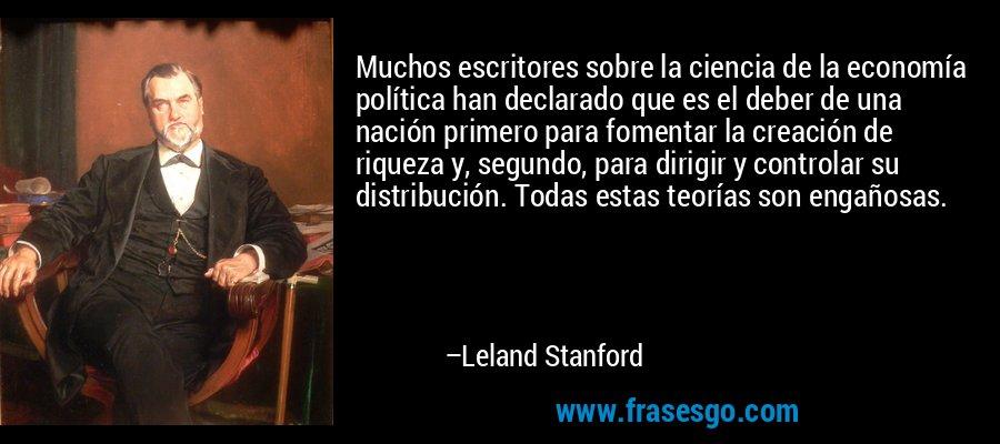Muchos escritores sobre la ciencia de la economía política han declarado que es el deber de una nación primero para fomentar la creación de riqueza y, segundo, para dirigir y controlar su distribución. Todas estas teorías son engañosas. – Leland Stanford