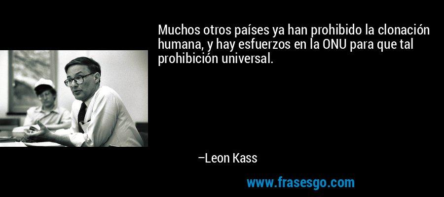 Muchos otros países ya han prohibido la clonación humana, y hay esfuerzos en la ONU para que tal prohibición universal. – Leon Kass
