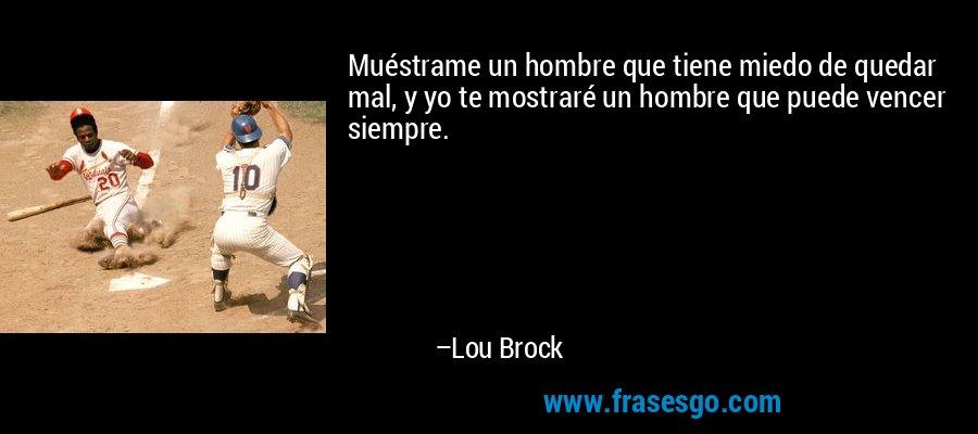 Muéstrame un hombre que tiene miedo de quedar mal, y yo te mostraré un hombre que puede vencer siempre. – Lou Brock