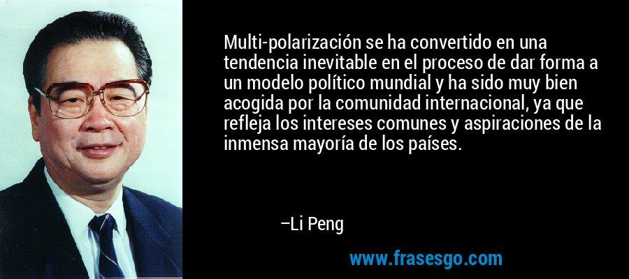 Multi-polarización se ha convertido en una tendencia inevitable en el proceso de dar forma a un modelo político mundial y ha sido muy bien acogida por la comunidad internacional, ya que refleja los intereses comunes y aspiraciones de la inmensa mayoría de los países. – Li Peng