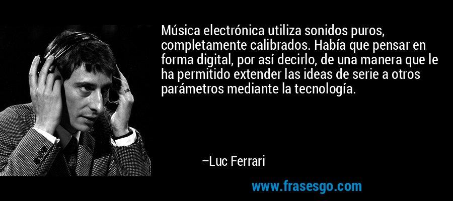 Música electrónica utiliza sonidos puros, completamente calibrados. Había que pensar en forma digital, por así decirlo, de una manera que le ha permitido extender las ideas de serie a otros parámetros mediante la tecnología. – Luc Ferrari