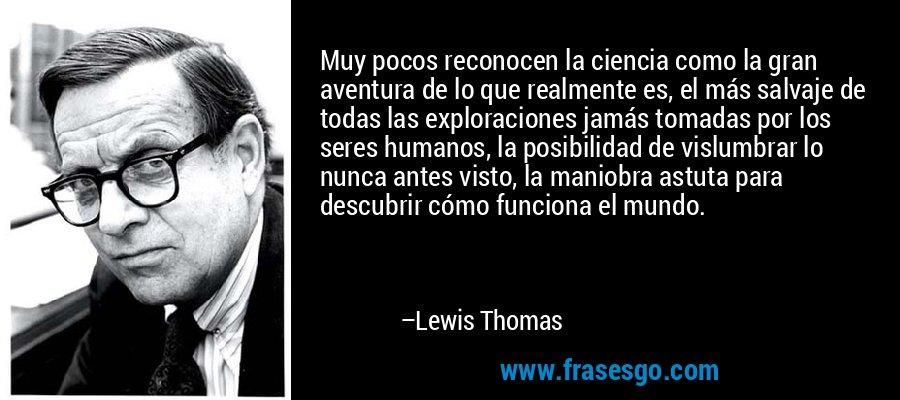 Muy pocos reconocen la ciencia como la gran aventura de lo que realmente es, el más salvaje de todas las exploraciones jamás tomadas por los seres humanos, la posibilidad de vislumbrar lo nunca antes visto, la maniobra astuta para descubrir cómo funciona el mundo. – Lewis Thomas