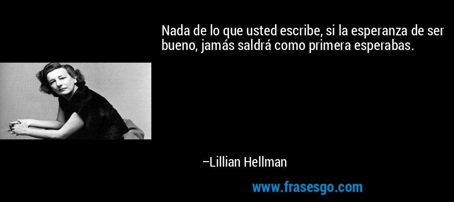 Nada de lo que usted escribe, si la esperanza de ser bueno, jamás saldrá como primera esperabas. – Lillian Hellman