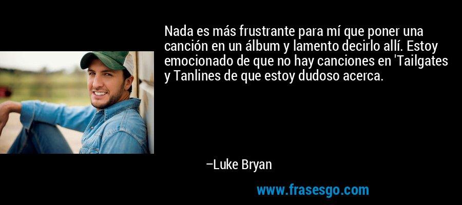Nada es más frustrante para mí que poner una canción en un álbum y lamento decirlo allí. Estoy emocionado de que no hay canciones en 'Tailgates y Tanlines de que estoy dudoso acerca. – Luke Bryan
