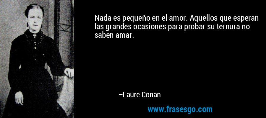 Nada es pequeño en el amor. Aquellos que esperan las grandes ocasiones para probar su ternura no saben amar. – Laure Conan
