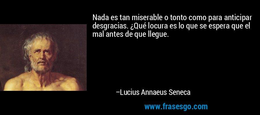 Nada es tan miserable o tonto como para anticipar desgracias. ¿Qué locura es lo que se espera que el mal antes de que llegue. – Lucius Annaeus Seneca