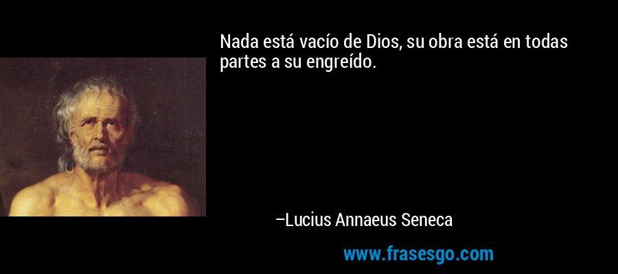 Nada está vacío de Dios, su obra está en todas partes a su engreído. – Lucius Annaeus Seneca