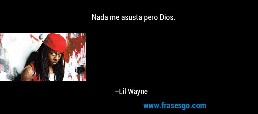 Nada me asusta pero Dios. – Lil Wayne