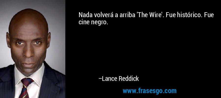 Nada volverá a arriba 'The Wire'. Fue histórico. Fue cine negro. – Lance Reddick