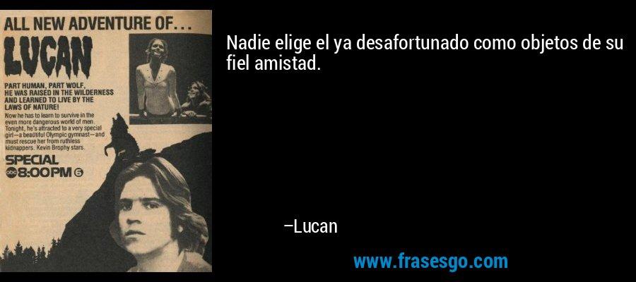 Nadie elige el ya desafortunado como objetos de su fiel amistad. – Lucan