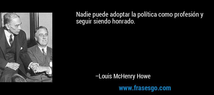 Nadie puede adoptar la política como profesión y seguir siendo honrado. – Louis McHenry Howe