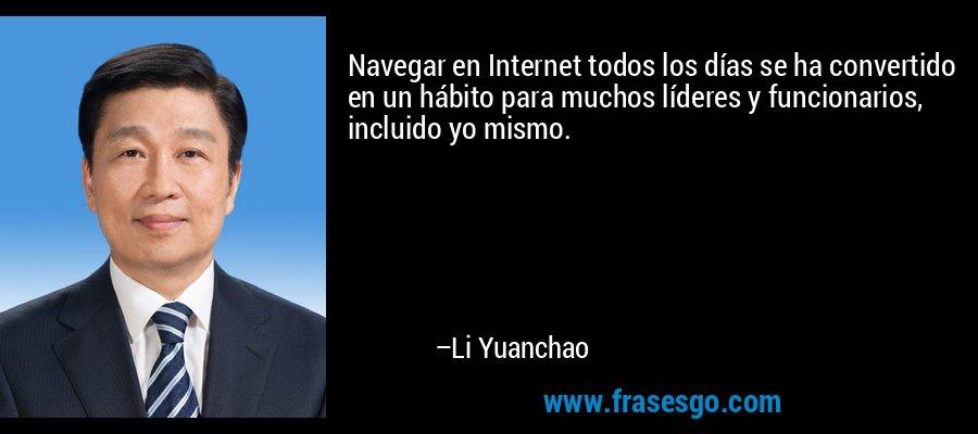 Navegar en Internet todos los días se ha convertido en un hábito para muchos líderes y funcionarios, incluido yo mismo. – Li Yuanchao
