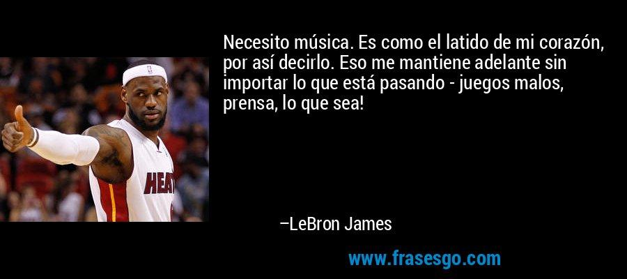 Necesito música. Es como el latido de mi corazón, por así decirlo. Eso me mantiene adelante sin importar lo que está pasando - juegos malos, prensa, lo que sea! – LeBron James