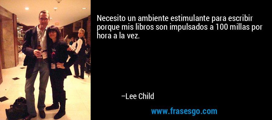 Necesito un ambiente estimulante para escribir porque mis libros son impulsados a 100 millas por hora a la vez. – Lee Child