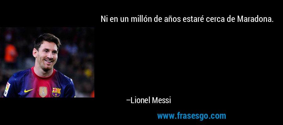Ni en un millón de años estaré cerca de Maradona. – Lionel Messi