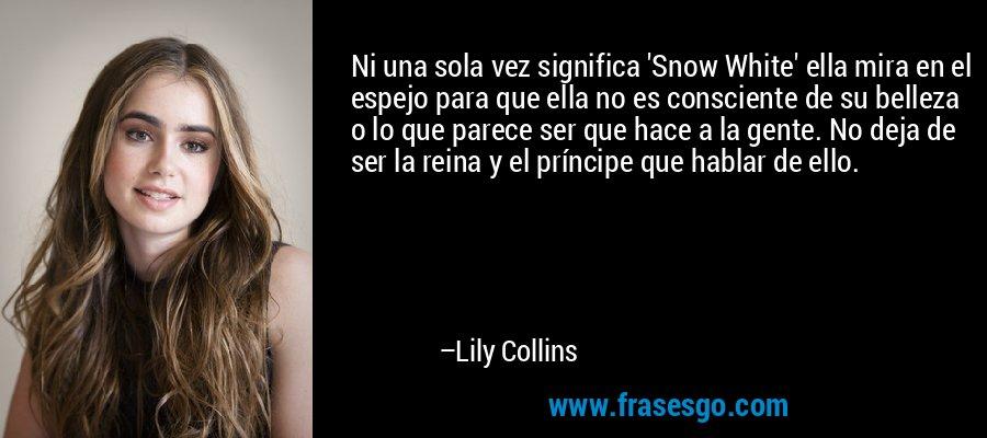 Ni una sola vez significa 'Snow White' ella mira en el espejo para que ella no es consciente de su belleza o lo que parece ser que hace a la gente. No deja de ser la reina y el príncipe que hablar de ello. – Lily Collins