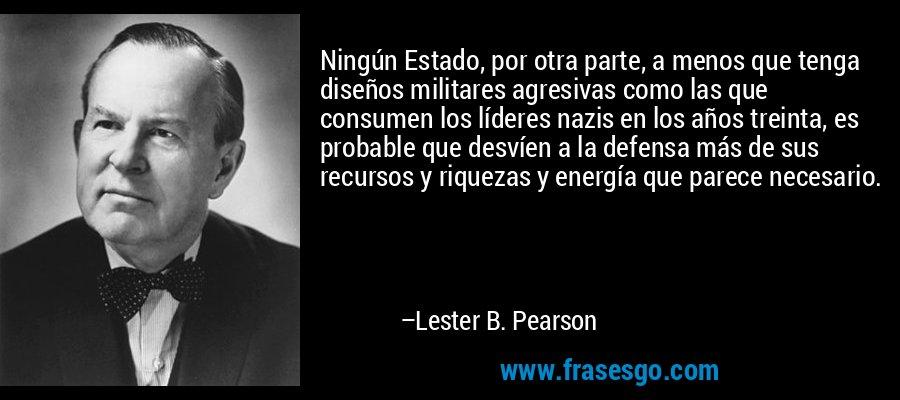Ningún Estado, por otra parte, a menos que tenga diseños militares agresivas como las que consumen los líderes nazis en los años treinta, es probable que desvíen a la defensa más de sus recursos y riquezas y energía que parece necesario. – Lester B. Pearson