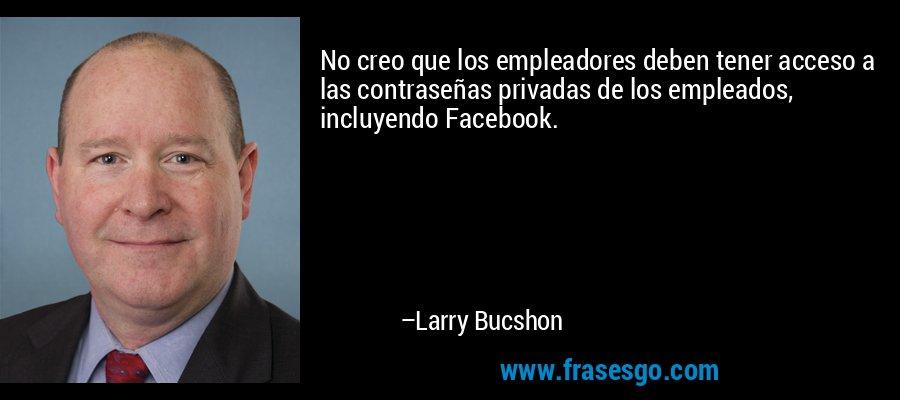No creo que los empleadores deben tener acceso a las contraseñas privadas de los empleados, incluyendo Facebook. – Larry Bucshon
