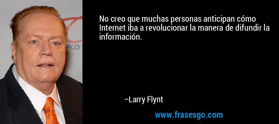 No creo que muchas personas anticipan cómo Internet iba a revolucionar la manera de difundir la información. – Larry Flynt