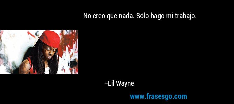 No creo que nada. Sólo hago mi trabajo. – Lil Wayne