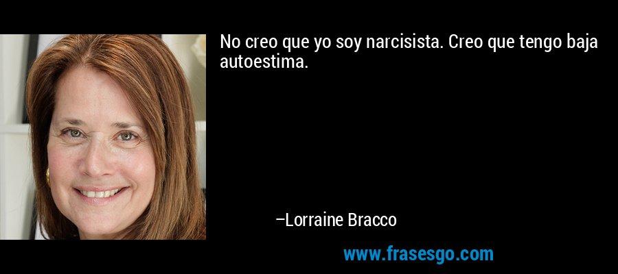 No creo que yo soy narcisista. Creo que tengo baja autoestima. – Lorraine Bracco