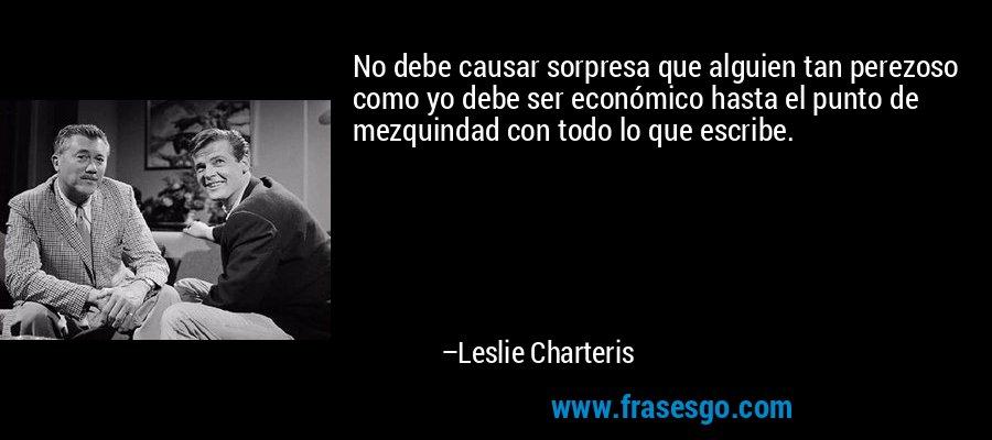 No debe causar sorpresa que alguien tan perezoso como yo debe ser económico hasta el punto de mezquindad con todo lo que escribe. – Leslie Charteris