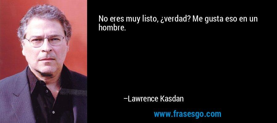 No eres muy listo, ¿verdad? Me gusta eso en un hombre. – Lawrence Kasdan