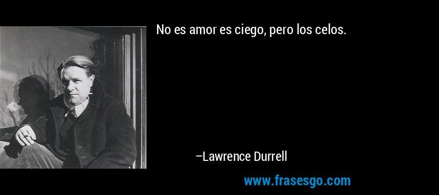 No es amor es ciego, pero los celos. – Lawrence Durrell