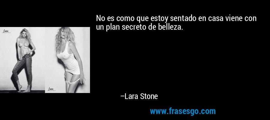 No es como que estoy sentado en casa viene con un plan secreto de belleza. – Lara Stone