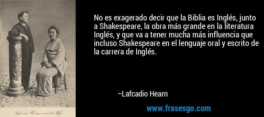 No es exagerado decir que la Biblia es Inglés, junto a Shakespeare, la obra más grande en la literatura Inglés, y que va a tener mucha más influencia que incluso Shakespeare en el lenguaje oral y escrito de la carrera de Inglés. – Lafcadio Hearn