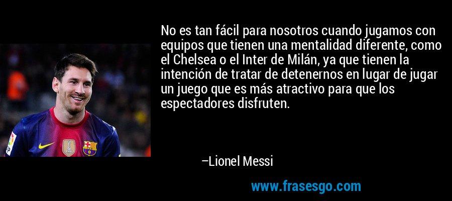 No es tan fácil para nosotros cuando jugamos con equipos que tienen una mentalidad diferente, como el Chelsea o el Inter de Milán, ya que tienen la intención de tratar de detenernos en lugar de jugar un juego que es más atractivo para que los espectadores disfruten. – Lionel Messi
