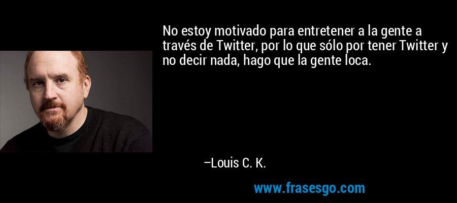 No estoy motivado para entretener a la gente a través de Twitter, por lo que sólo por tener Twitter y no decir nada, hago que la gente loca. – Louis C. K.