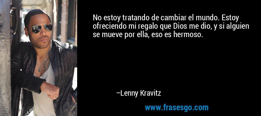 No estoy tratando de cambiar el mundo. Estoy ofreciendo mi regalo que Dios me dio, y si alguien se mueve por ella, eso es hermoso. – Lenny Kravitz