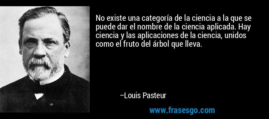 No existe una categoría de la ciencia a la que se puede dar el nombre de la ciencia aplicada. Hay ciencia y las aplicaciones de la ciencia, unidos como el fruto del árbol que lleva. – Louis Pasteur