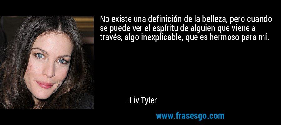 No existe una definición de la belleza, pero cuando se puede ver el espíritu de alguien que viene a través, algo inexplicable, que es hermoso para mí. – Liv Tyler