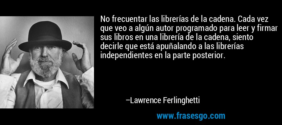 No frecuentar las librerías de la cadena. Cada vez que veo a algún autor programado para leer y firmar sus libros en una librería de la cadena, siento decirle que está apuñalando a las librerías independientes en la parte posterior. – Lawrence Ferlinghetti