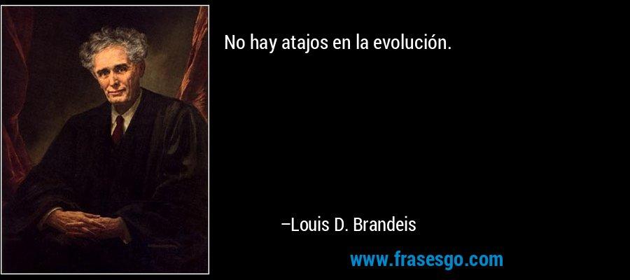 No hay atajos en la evolución. – Louis D. Brandeis