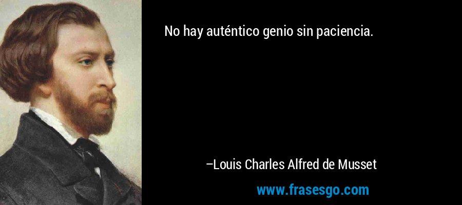 No hay auténtico genio sin paciencia. – Louis Charles Alfred de Musset