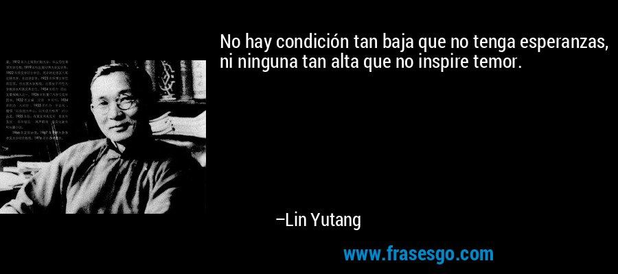 No hay condición tan baja que no tenga esperanzas, ni ninguna tan alta que no inspire temor. – Lin Yutang