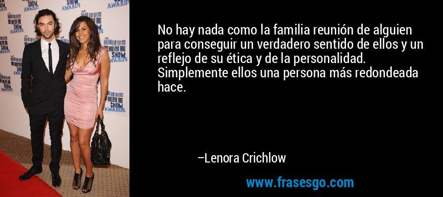 No hay nada como la familia reunión de alguien para conseguir un verdadero sentido de ellos y un reflejo de su ética y de la personalidad. Simplemente ellos una persona más redondeada hace. – Lenora Crichlow