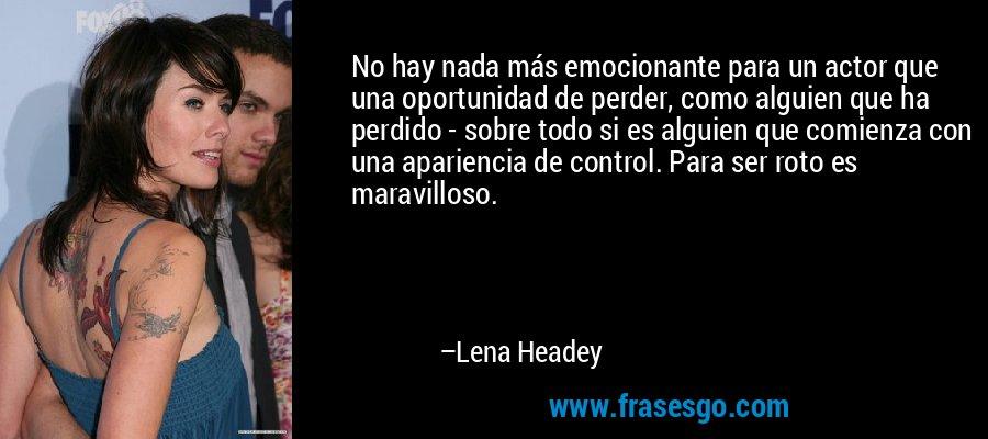 No hay nada más emocionante para un actor que una oportunidad de perder, como alguien que ha perdido - sobre todo si es alguien que comienza con una apariencia de control. Para ser roto es maravilloso. – Lena Headey
