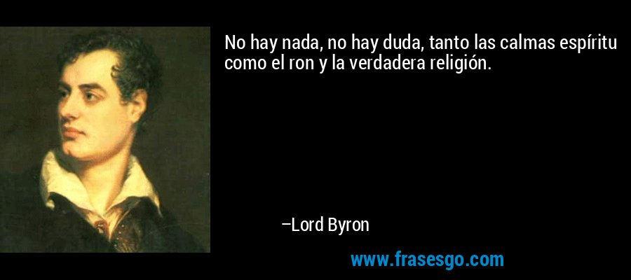 No hay nada, no hay duda, tanto las calmas espíritu como el ron y la verdadera religión. – Lord Byron