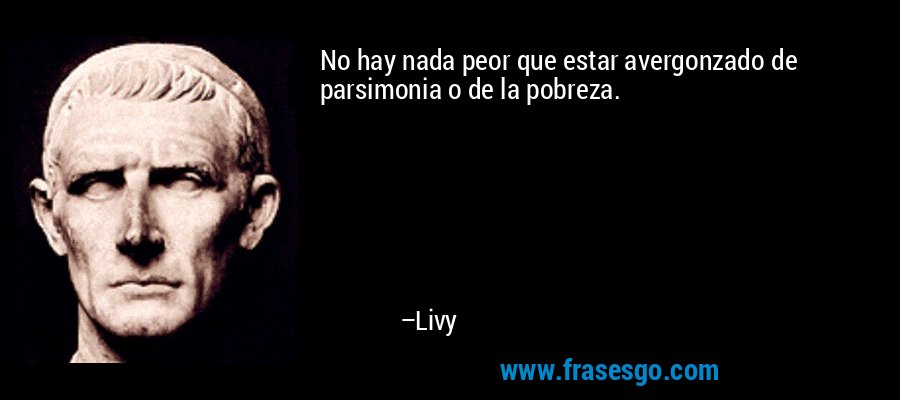 No hay nada peor que estar avergonzado de parsimonia o de la pobreza. – Livy
